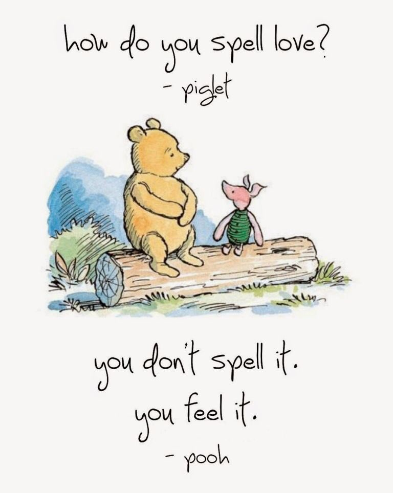Winnie the Pooh: Piglet asks Pooh how do you spell love and Pooh replies you don't spell it, you feel it.